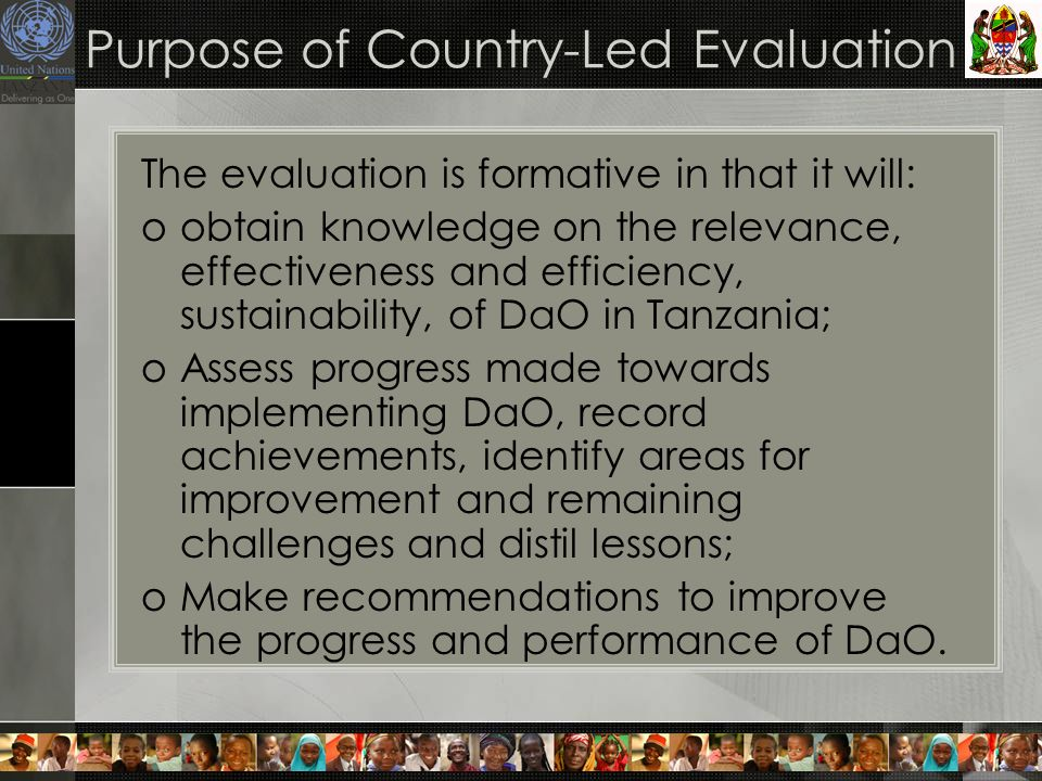Purpose of Country-Led Evaluation The evaluation is formative in that it will: oobtain knowledge on the relevance, effectiveness and efficiency, sustainability, of DaO in Tanzania; oAssess progress made towards implementing DaO, record achievements, identify areas for improvement and remaining challenges and distil lessons; oMake recommendations to improve the progress and performance of DaO.