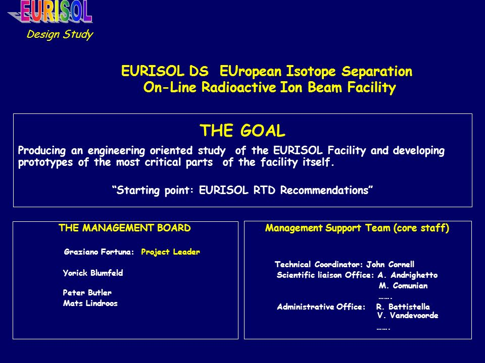 EURISOL DS EUropean Isotope Separation On-Line Radioactive Ion Beam Facility THE GOAL Producing an engineering oriented study of the EURISOL Facility and developing prototypes of the most critical parts of the facility itself.