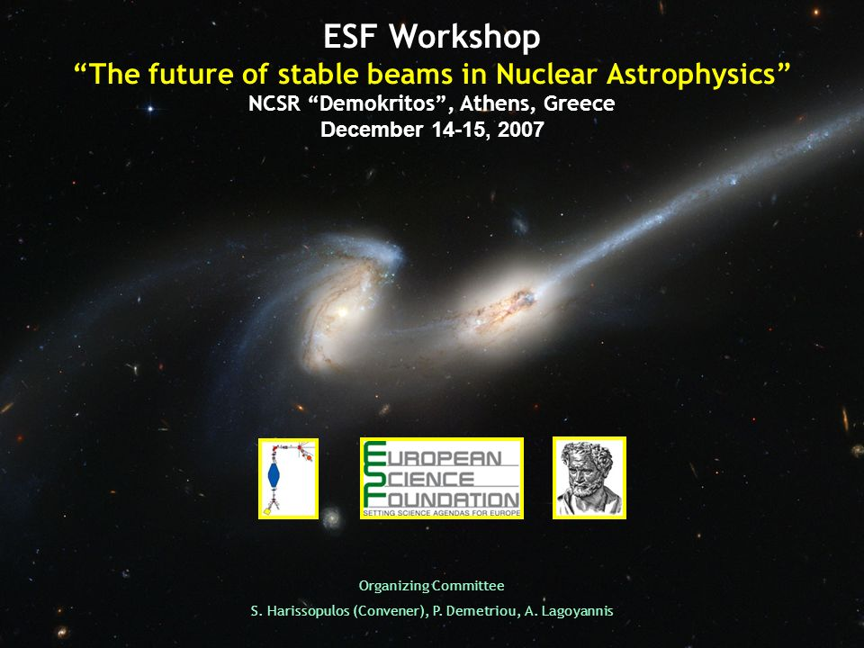 ESF Workshop The future of stable beams in Nuclear Astrophysics NCSR Demokritos, Athens, Greece December 14-15, 2007 Organizing Committee S.