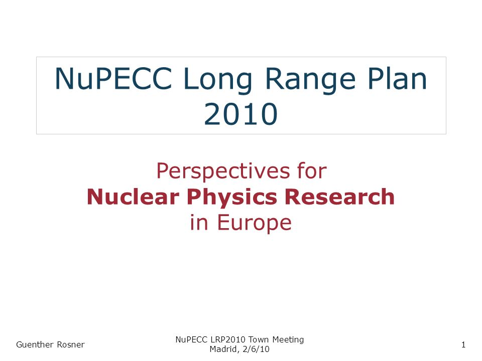 NuPECC Long Range Plan 2010 Perspectives for Nuclear Physics Research in Europe Guenther Rosner NuPECC LRP2010 Town Meeting Madrid, 2/6/10 1