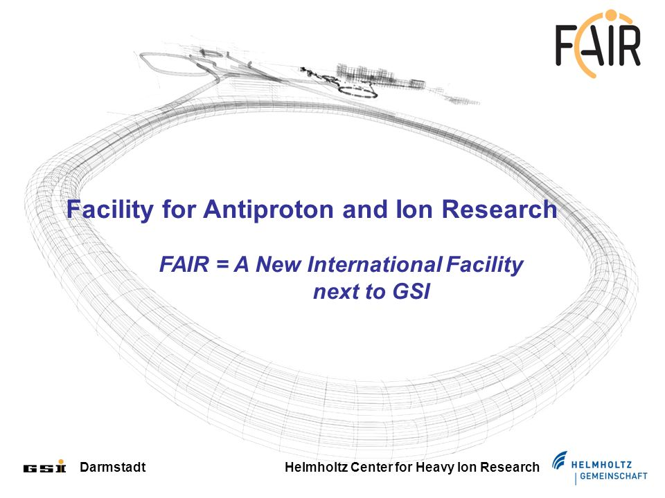 Darmstadt Helmholtz Center for Heavy Ion Research Facility for Antiproton and Ion Research FAIR = A New International Facility next to GSI