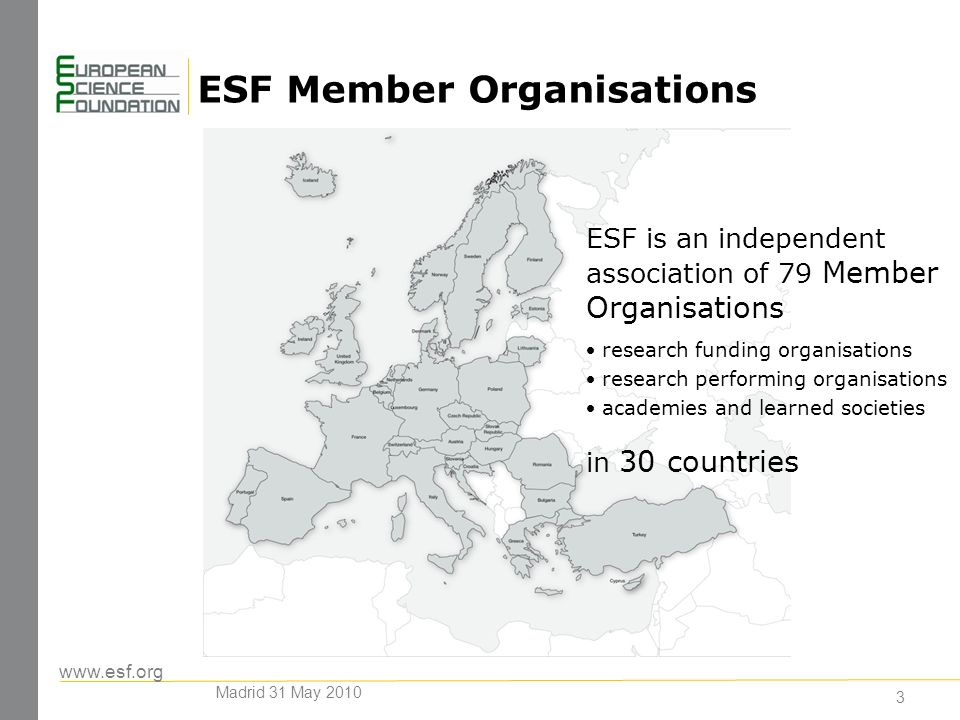 3 ESF Member Organisations ESF is an independent association of 79 Member Organisations research funding organisations research performing organisations academies and learned societies in 30 countries Madrid 31 May 2010