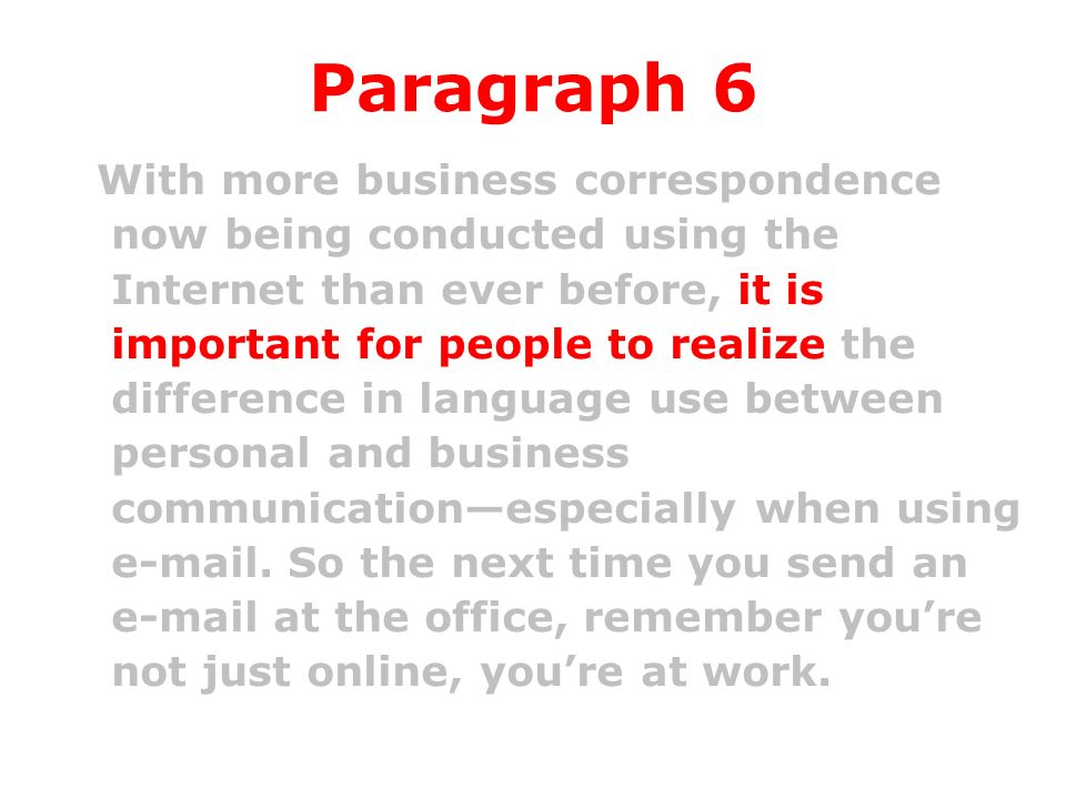 Paragraph 6 With more business correspondence now being conducted using the Internet than ever before, it is important for people to realize the difference in language use between personal and business communicationespecially when using e-mail.