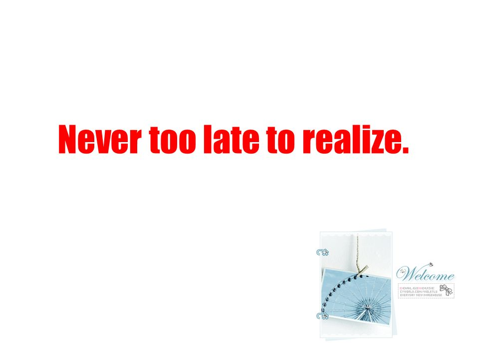 Never too late to realize.