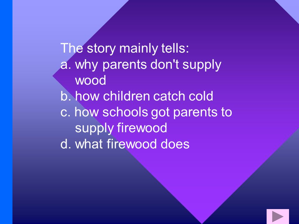 The story mainly tells: a. why parents don t supply wood b.
