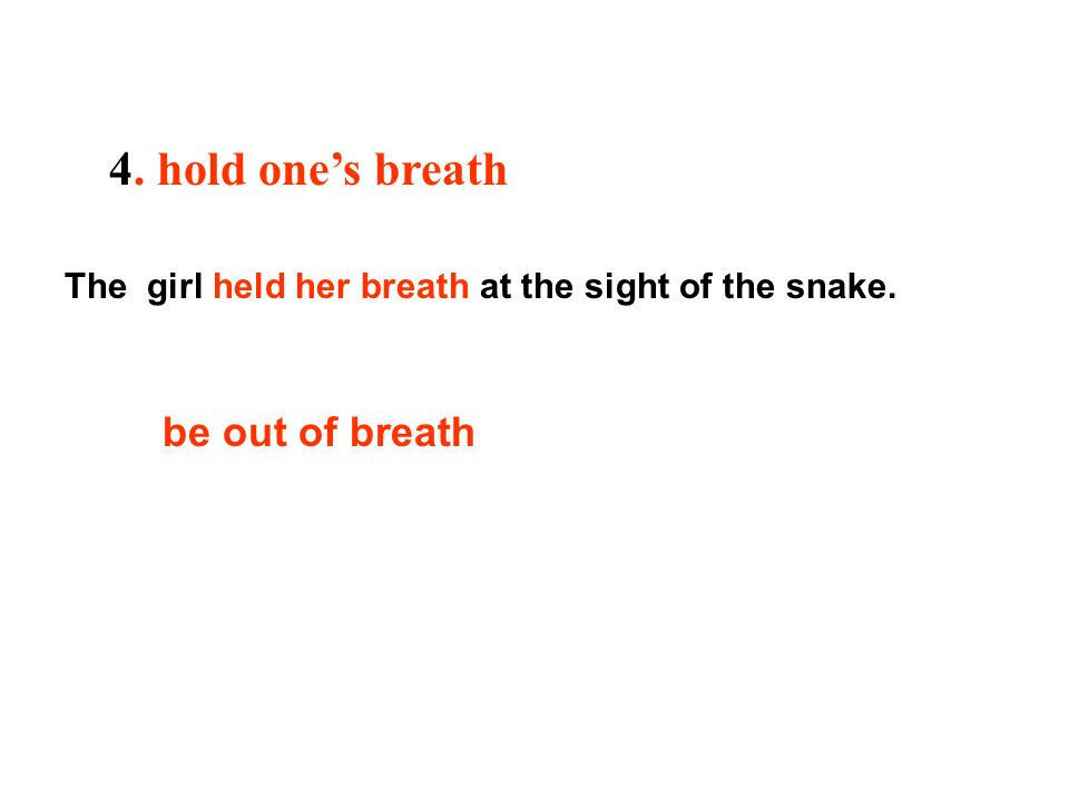 4. hold ones breath The girl held her breath at the sight of the snake. be out of breath