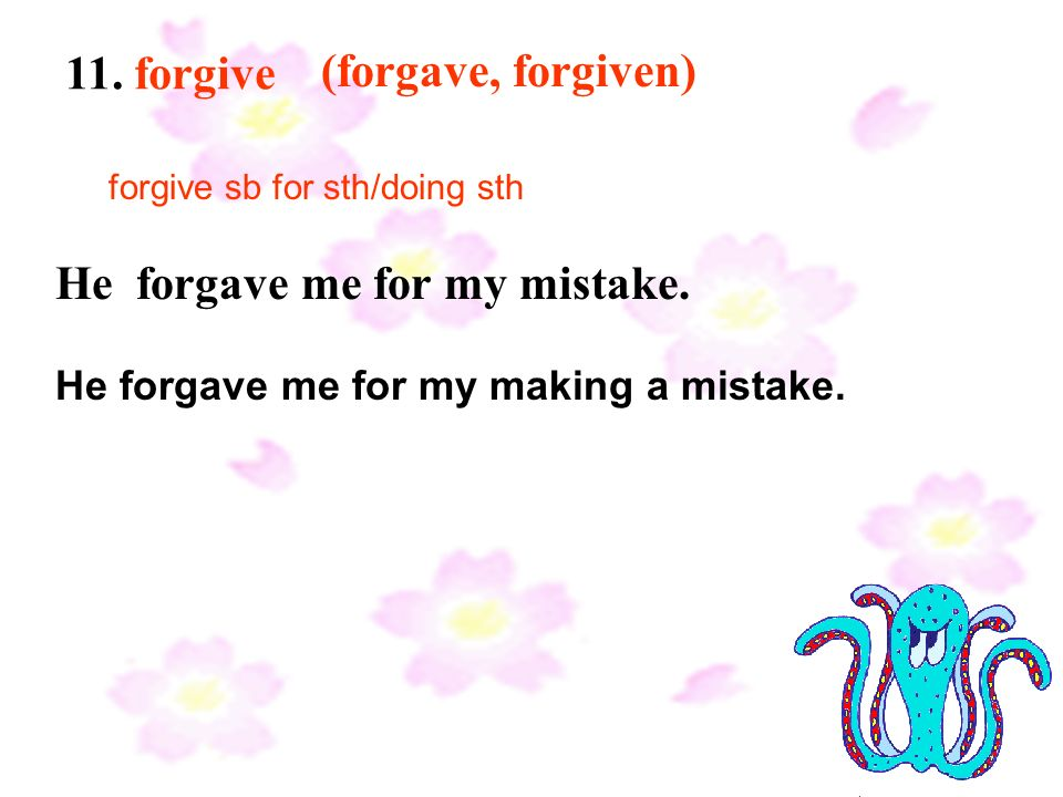 11. forgive (forgave, forgiven) He forgave me for my mistake.