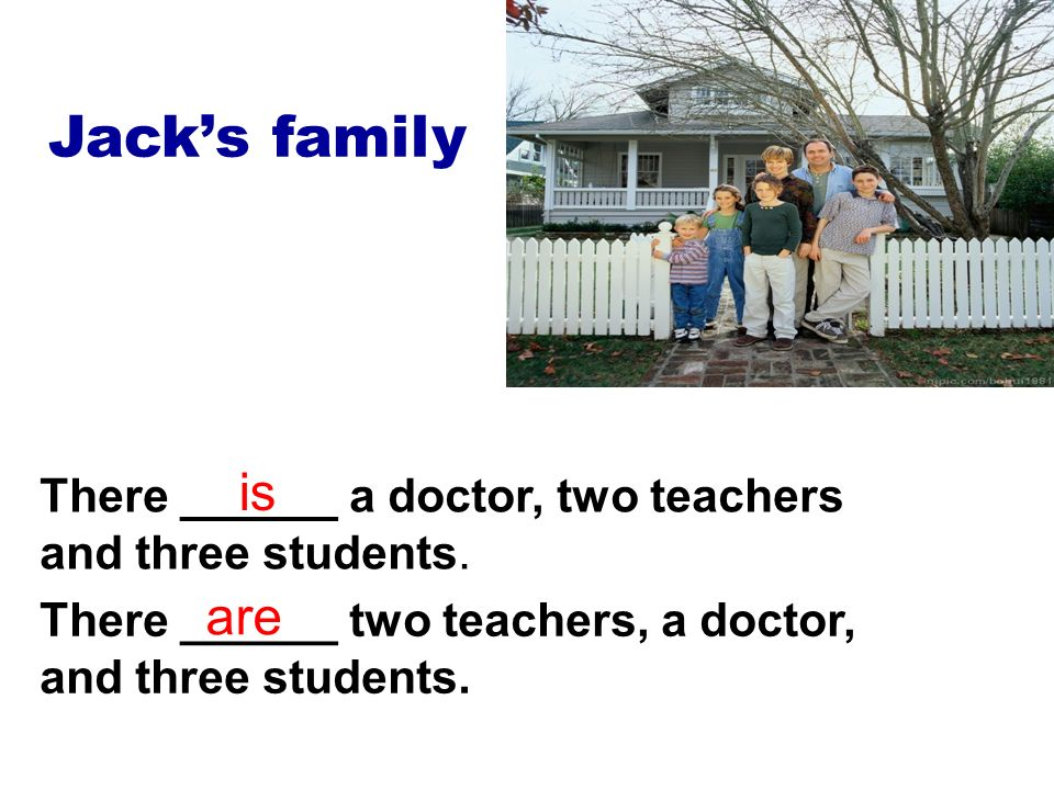 Jacks family There ______ a doctor, two teachers and three students.