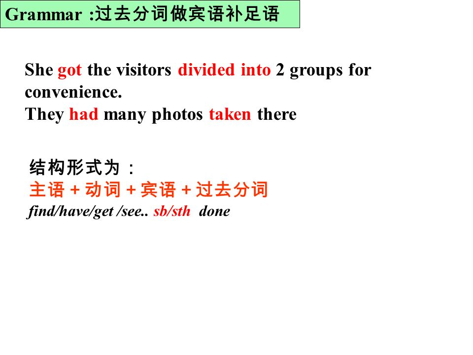 find/have/get /see.. sb/sth done She got the visitors divided into 2 groups for convenience.