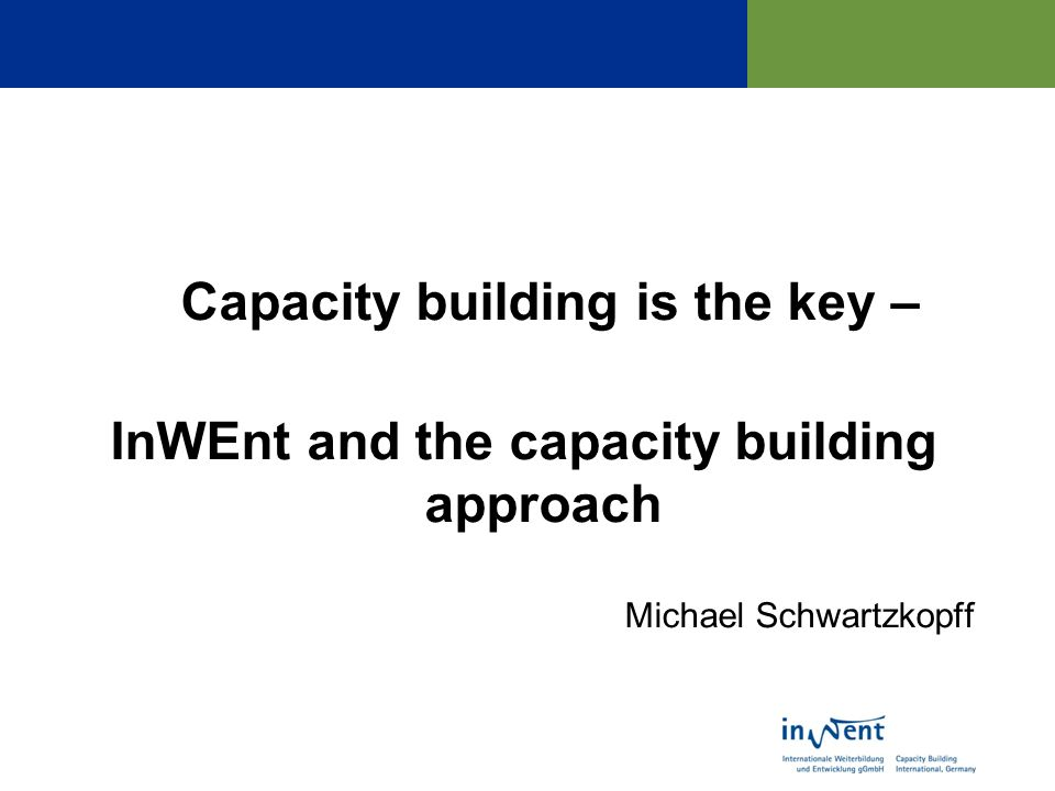 Capacity building is the key – InWEnt and the capacity building approach Michael Schwartzkopff