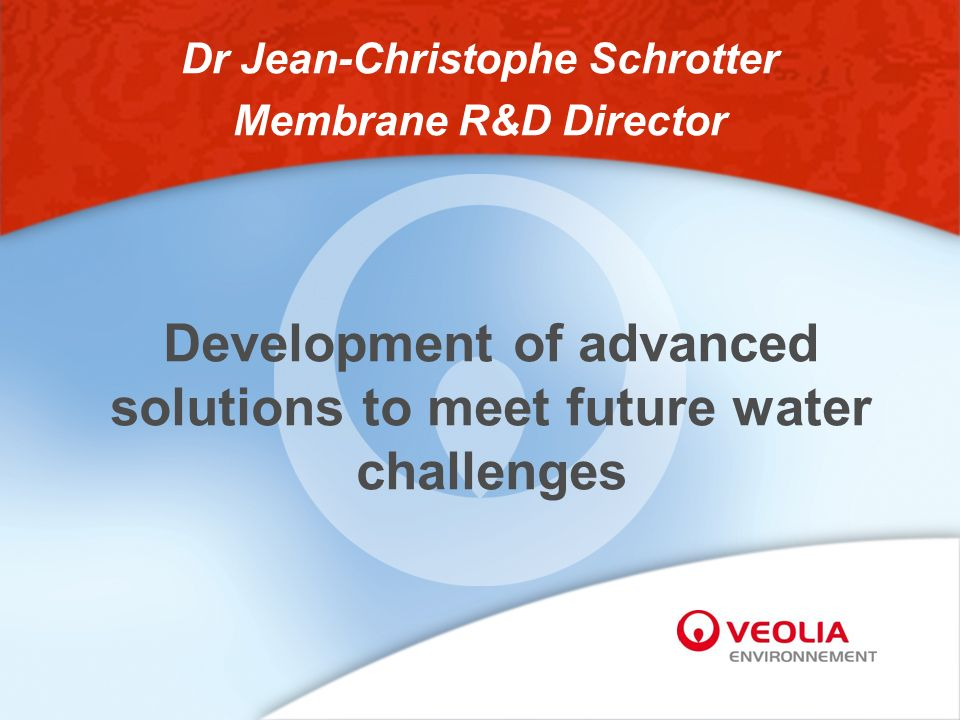 Development of advanced solutions to meet future water challenges Dr Jean-Christophe Schrotter Membrane R&D Director