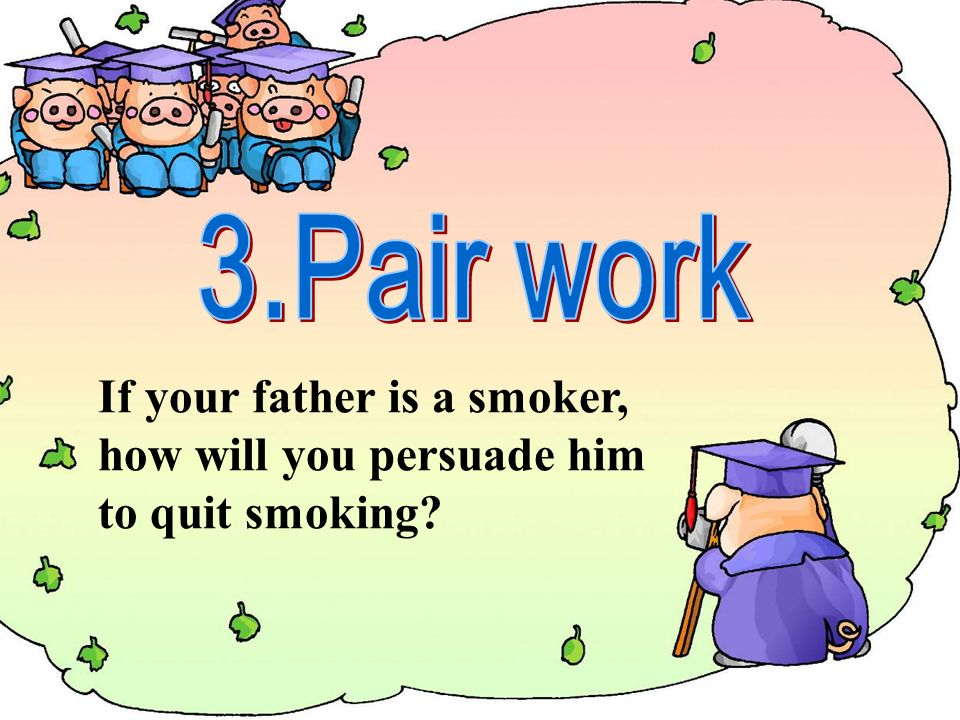 If your father is a smoker, how will you persuade him to quit smoking