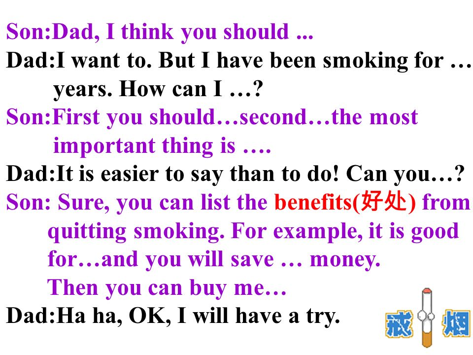 Son:Dad, I think you should... Dad:I want to. But I have been smoking for … years.