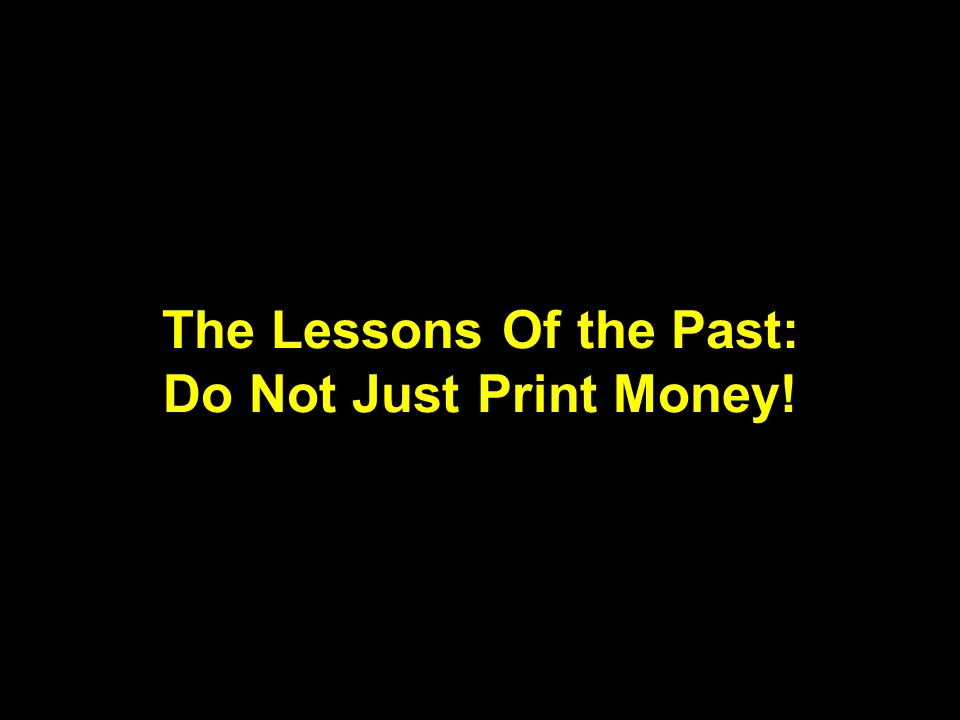 The Lessons Of the Past: Do Not Just Print Money!