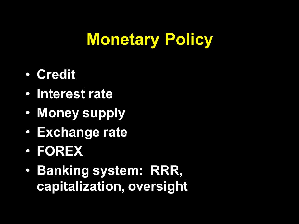 Monetary Policy Credit Interest rate Money supply Exchange rate FOREX Banking system: RRR, capitalization, oversight