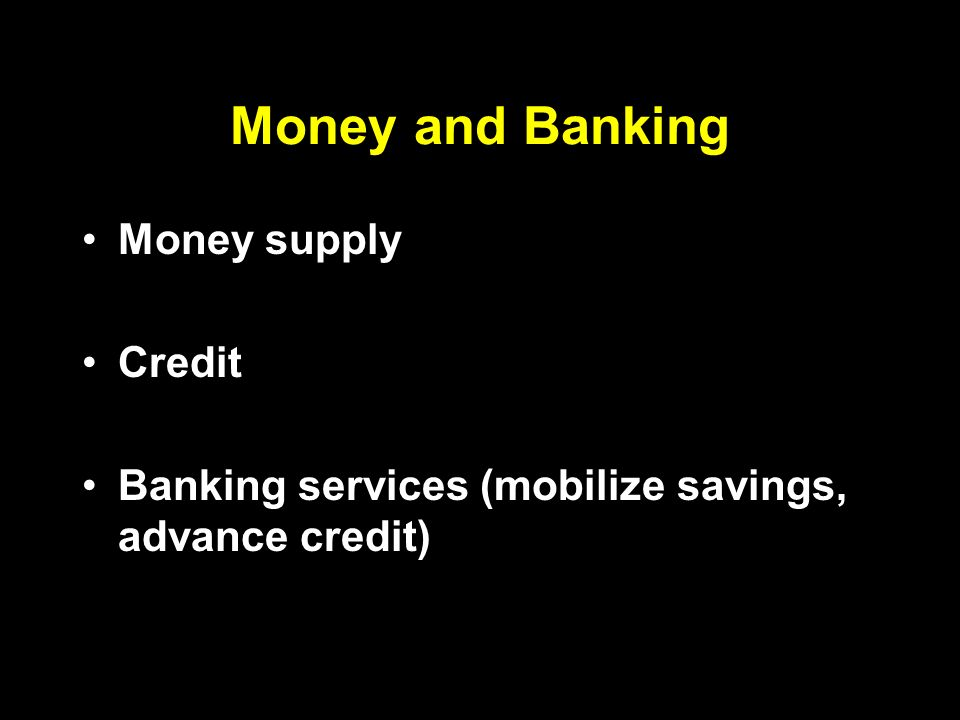 Money and Banking Money supply Credit Banking services (mobilize savings, advance credit)