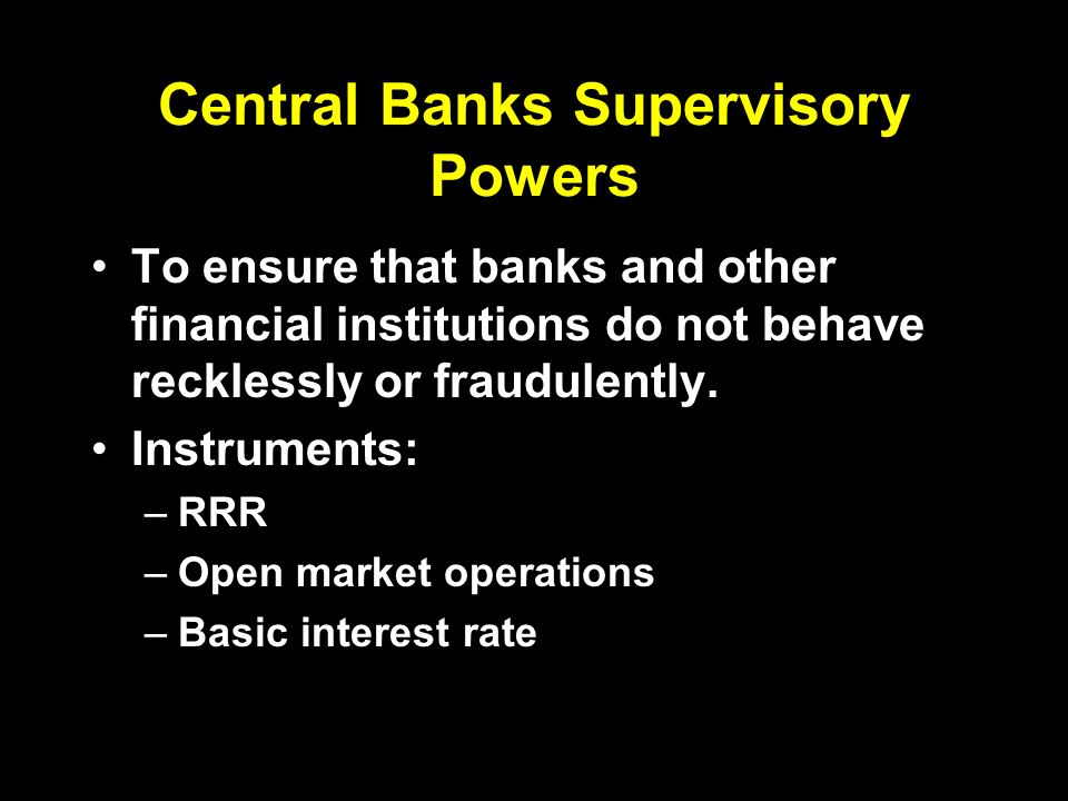 Central Banks Supervisory Powers To ensure that banks and other financial institutions do not behave recklessly or fraudulently.