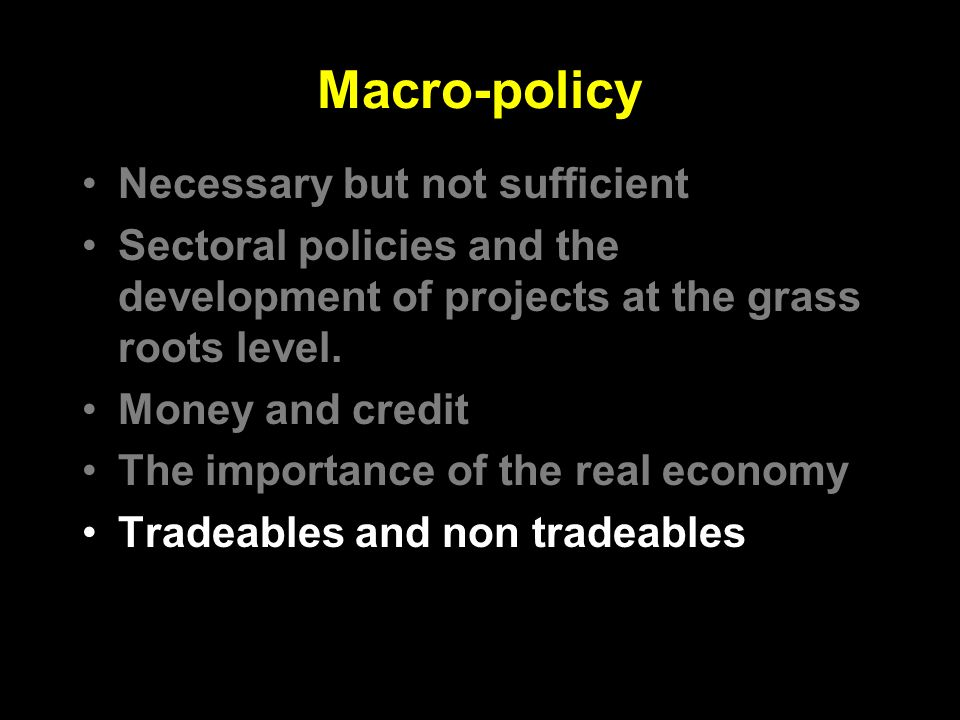 Macro-policy Necessary but not sufficient Sectoral policies and the development of projects at the grass roots level.