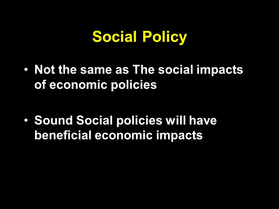 Social Policy Not the same as The social impacts of economic policies Sound Social policies will have beneficial economic impacts