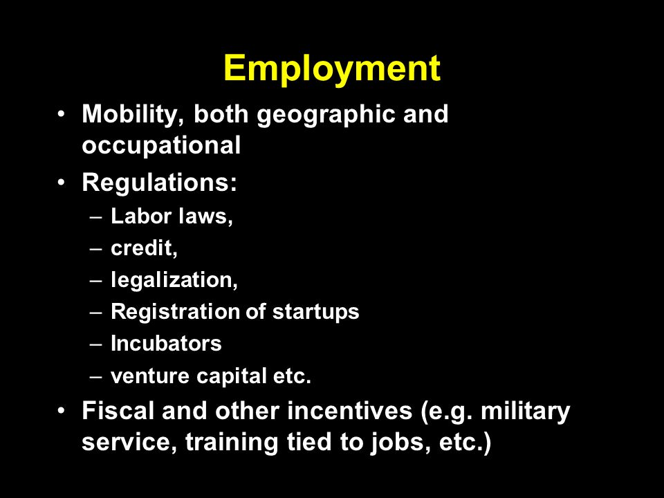 Employment Mobility, both geographic and occupational Regulations: –Labor laws, –credit, –legalization, –Registration of startups –Incubators –venture capital etc.