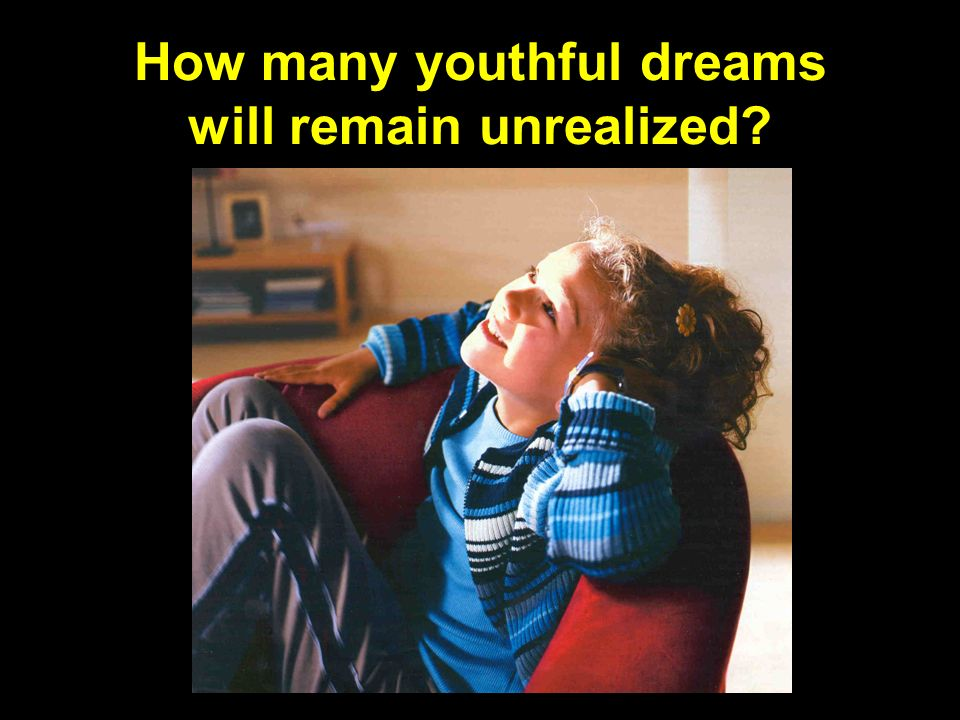 How many youthful dreams will remain unrealized