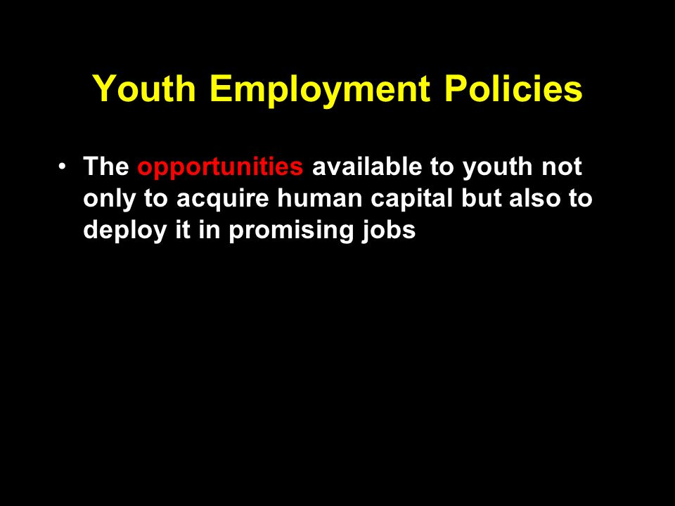 Youth Employment Policies The opportunities available to youth not only to acquire human capital but also to deploy it in promising jobs The capabilities that youth have to choose between the available opportunities, and support them to make the most constructive choices.