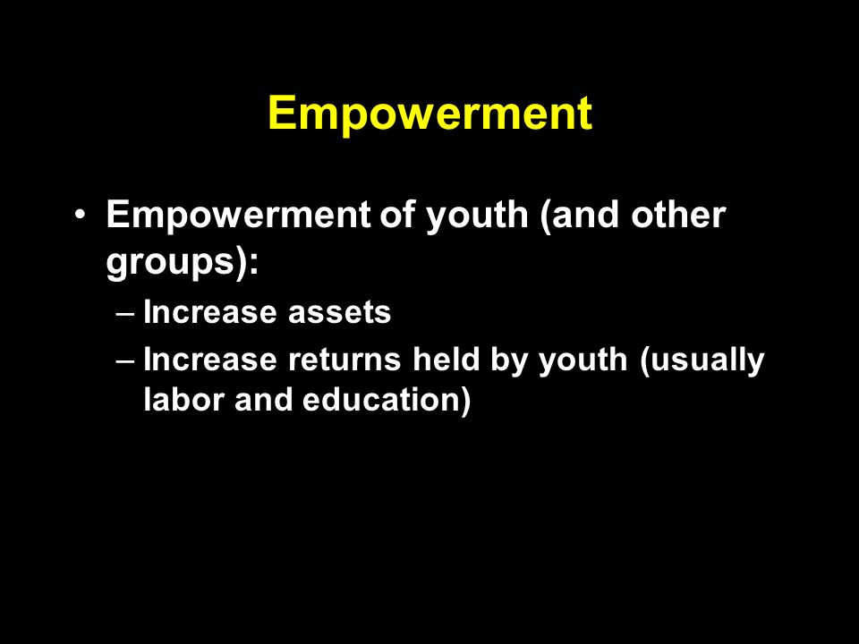 Empowerment Empowerment of youth (and other groups): –Increase assets –Increase returns held by youth (usually labor and education)