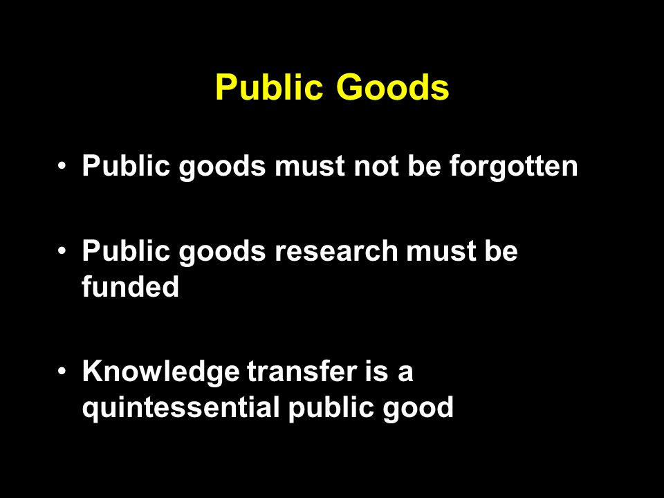 Public Goods Public goods must not be forgotten Public goods research must be funded Knowledge transfer is a quintessential public good