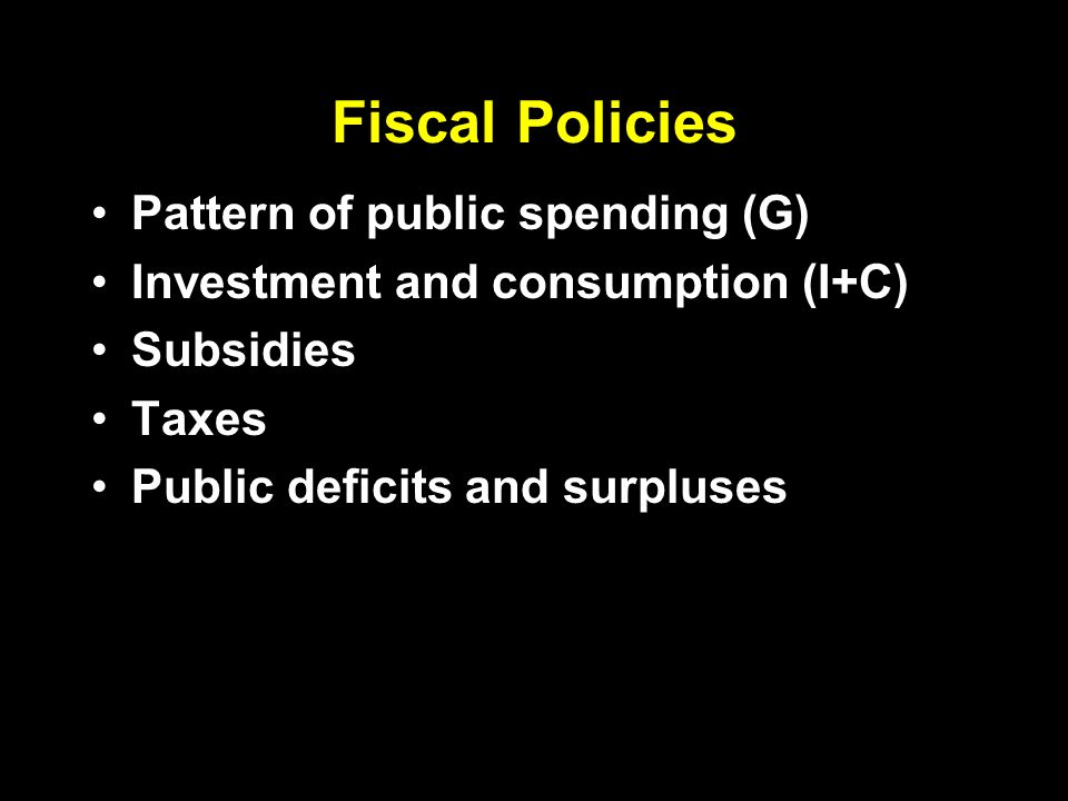 Fiscal Policies Pattern of public spending (G) Investment and consumption (I+C) Subsidies Taxes Public deficits and surpluses