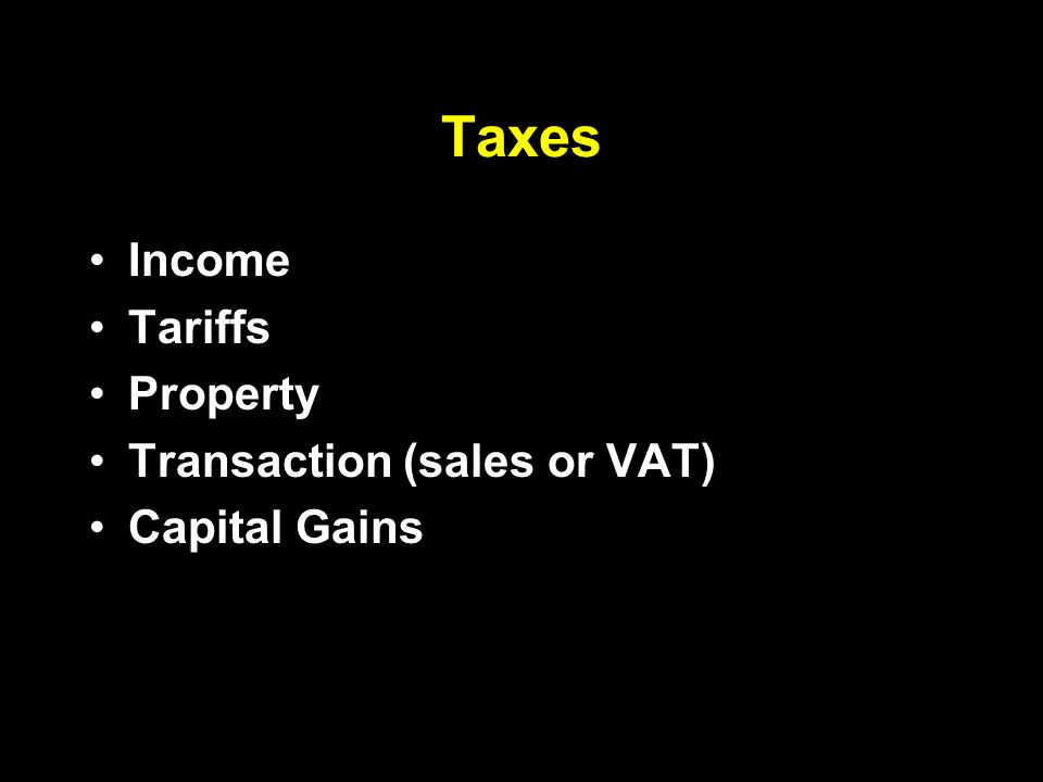 Taxes Income Tariffs Property Transaction (sales or VAT) Capital Gains