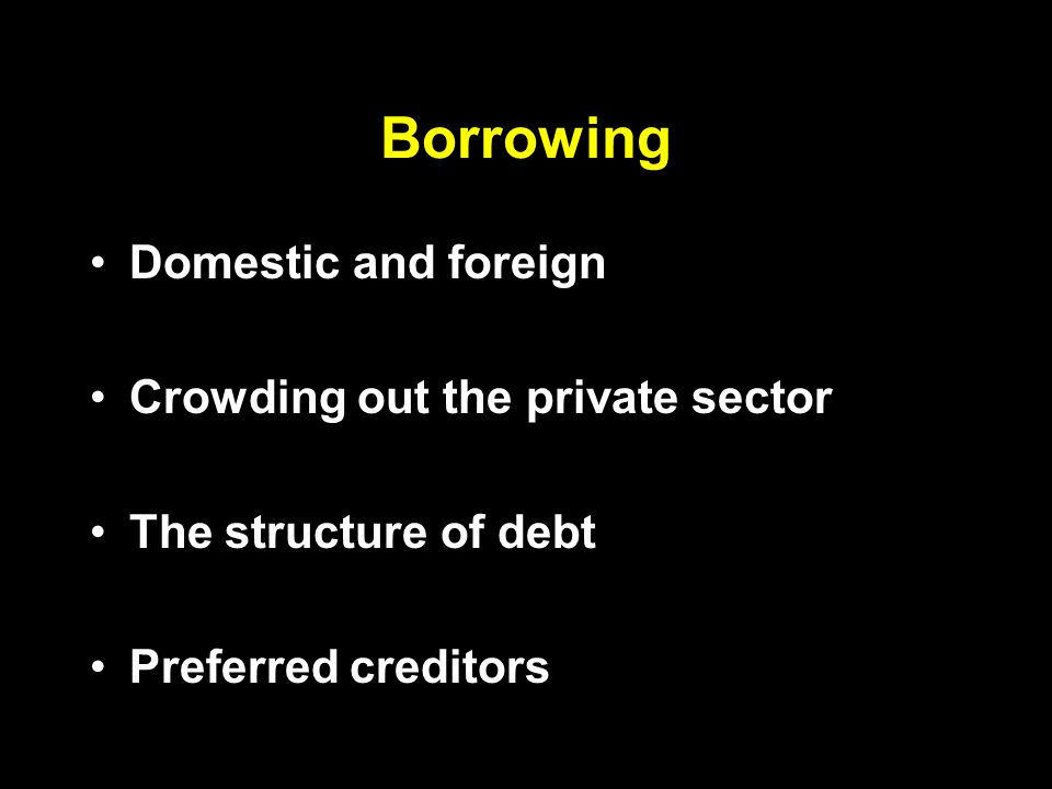 Borrowing Domestic and foreign Crowding out the private sector The structure of debt Preferred creditors