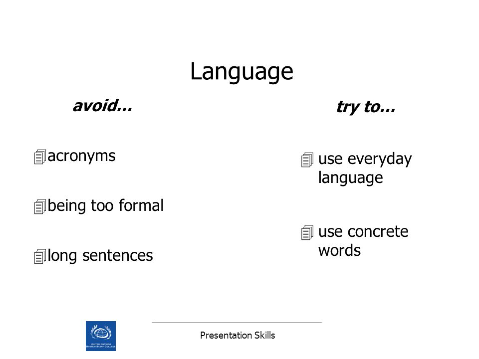 Presentation Skills Language avoid… 4acronyms 4being too formal 4long sentences try to… 4use everyday language 4use concrete words
