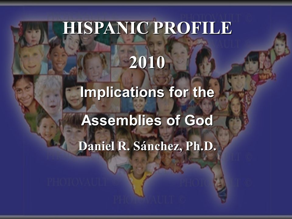 HISPANIC PROFILE 2010 Implications for the Assemblies of God Daniel R. Sánchez, Ph.D.