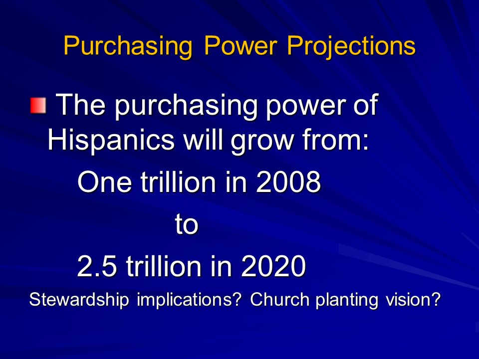 Purchasing Power Projections The purchasing power of Hispanics will grow from: The purchasing power of Hispanics will grow from: One trillion in 2008 to to 2.5 trillion in 2020 Stewardship implications.