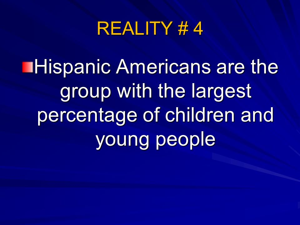 REALITY # 4 Hispanic Americans are the group with the largest percentage of children and young people