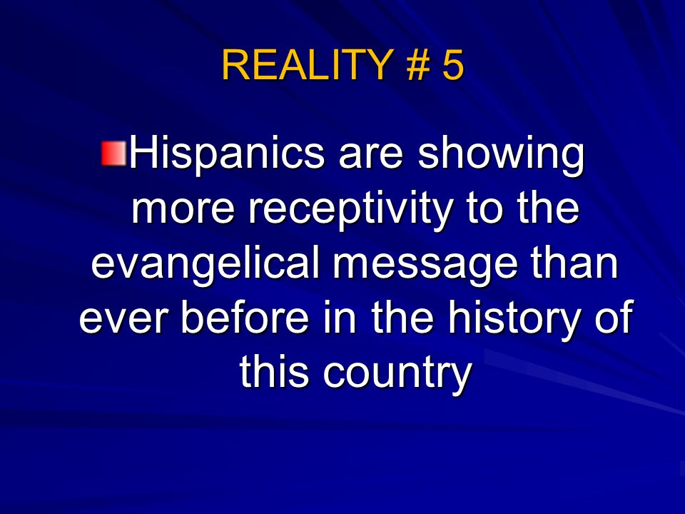 REALITY # 5 Hispanics are showing more receptivity to the evangelical message than ever before in the history of this country