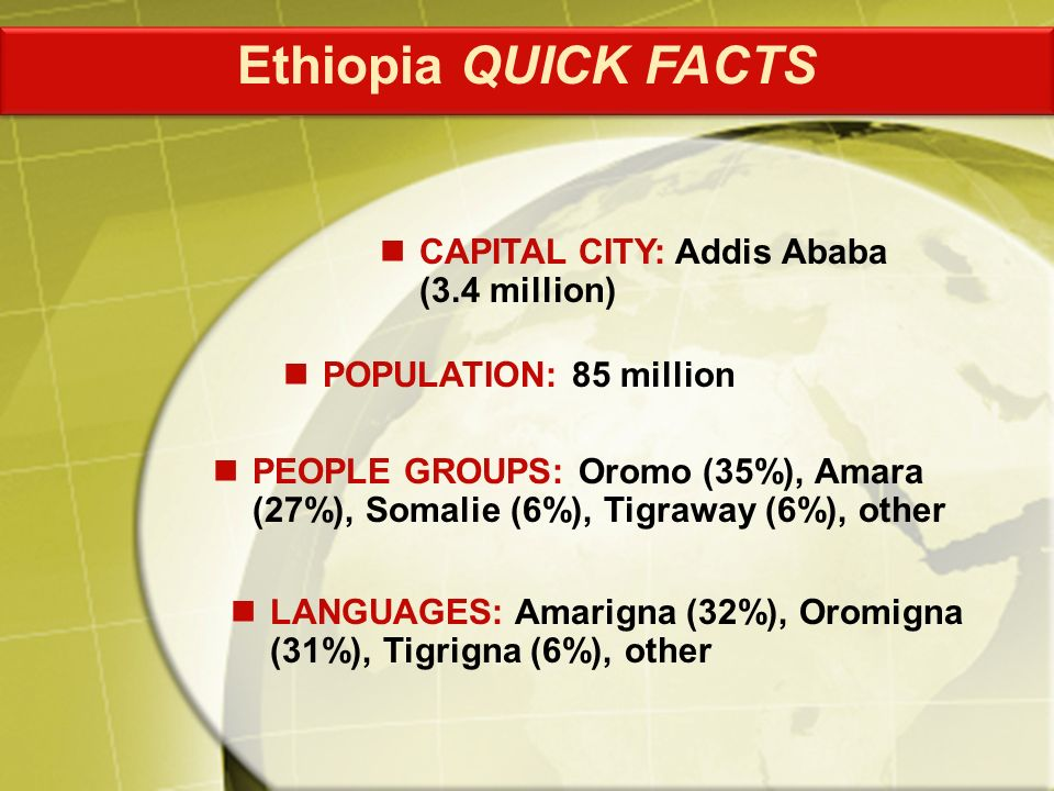 PEOPLE GROUPS: Oromo (35%), Amara (27%), Somalie (6%), Tigraway (6%), other CAPITAL CITY: Addis Ababa (3.4 million) POPULATION: 85 million LANGUAGES: Amarigna (32%), Oromigna (31%), Tigrigna (6%), other Ethiopia QUICK FACTS