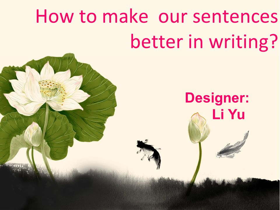 How to make our sentences better in writing Designer: Li Yu