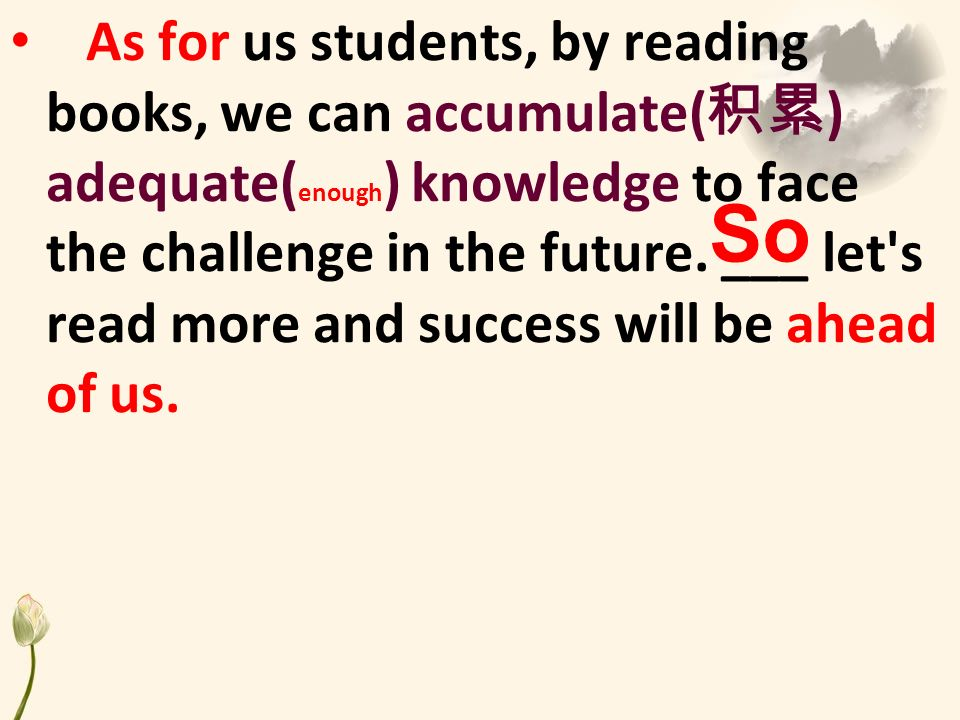 As for us students, by reading books, we can accumulate( ) adequate( enough ) knowledge to face the challenge in the future.