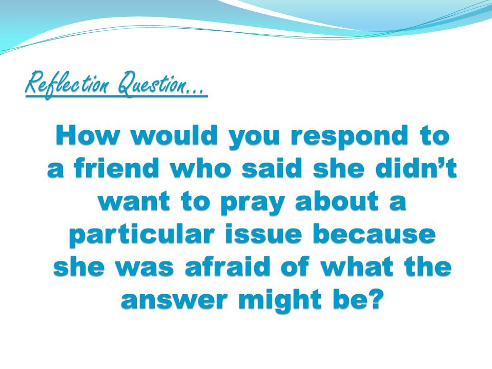 Reflection Question… How would you respond to a friend who said she didnt want to pray about a particular issue because she was afraid of what the answer might be