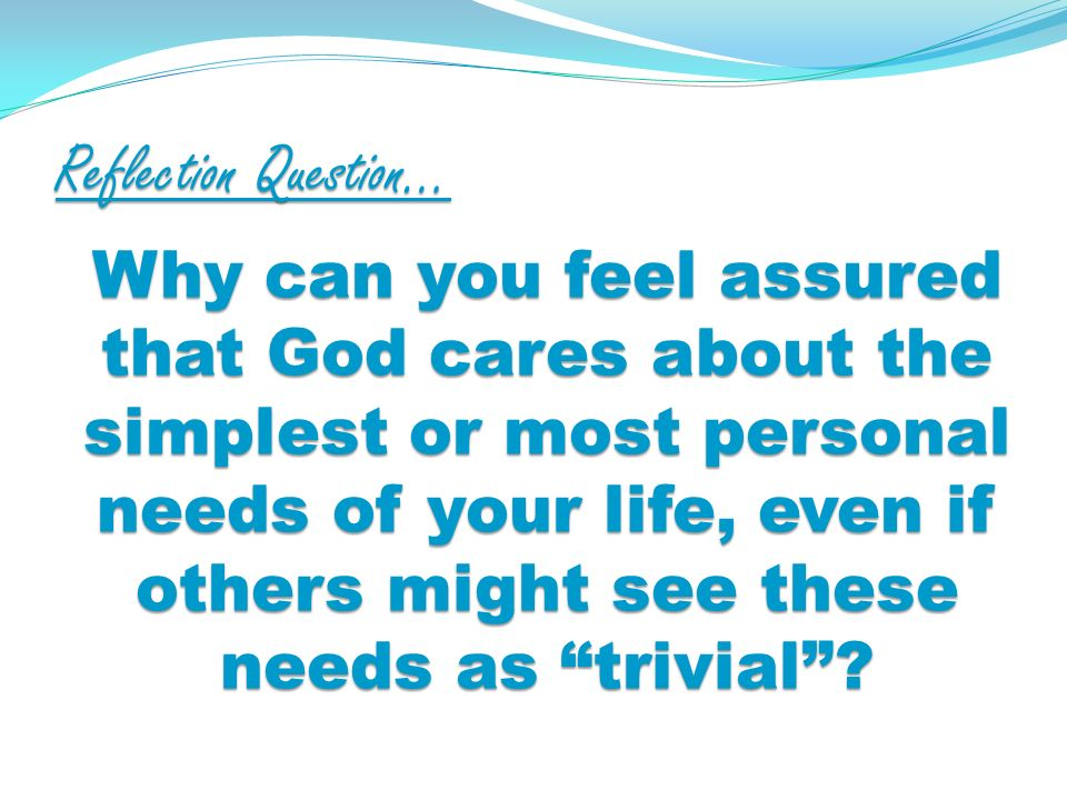 Reflection Question… Why can you feel assured that God cares about the simplest or most personal needs of your life, even if others might see these needs as trivial