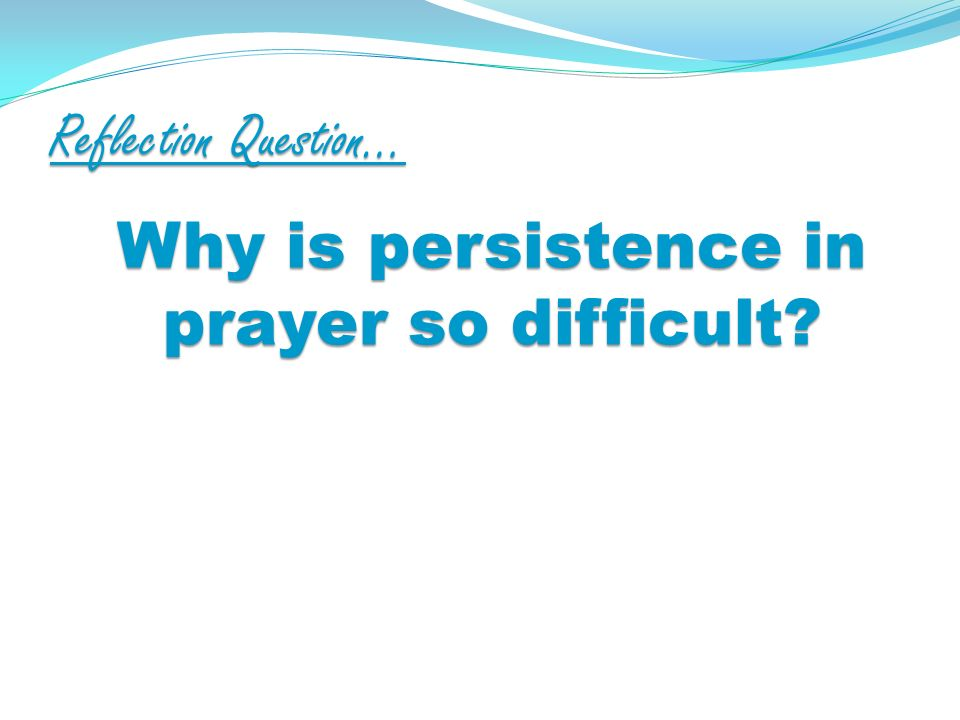 Reflection Question… Why is persistence in prayer so difficult