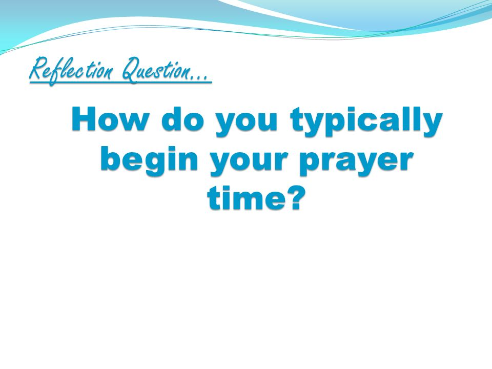 Reflection Question… How do you typically begin your prayer time