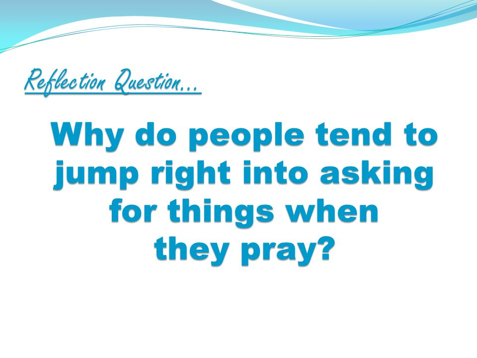 Reflection Question… Why do people tend to jump right into asking for things when they pray