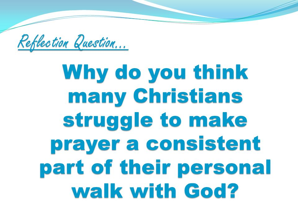 Reflection Question… Why do you think many Christians struggle to make prayer a consistent part of their personal walk with God