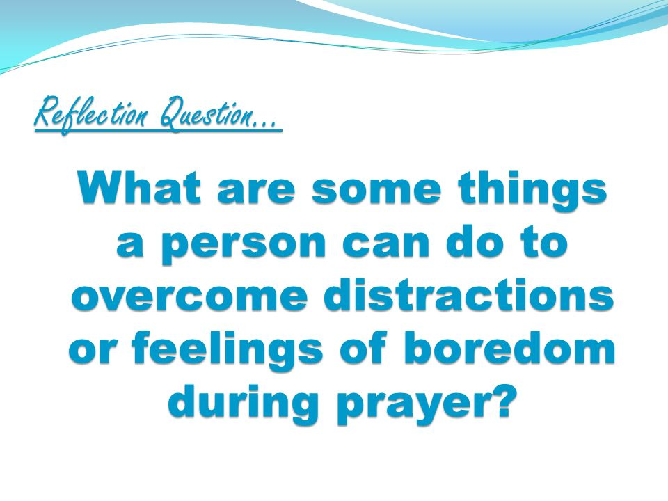 Reflection Question… What are some things a person can do to overcome distractions or feelings of boredom during prayer