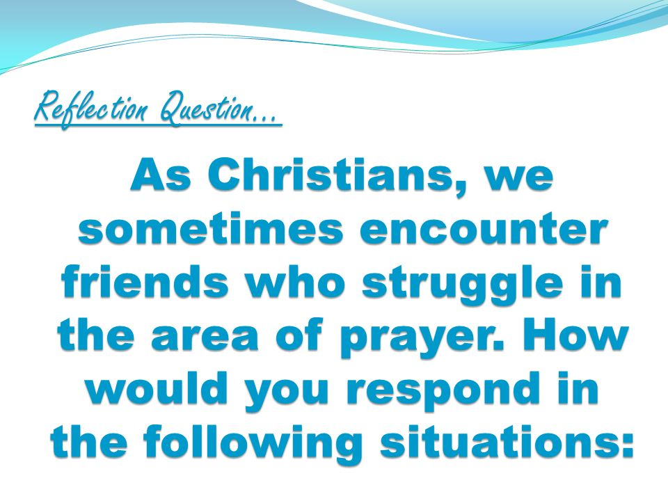 Reflection Question… As Christians, we sometimes encounter friends who struggle in the area of prayer.