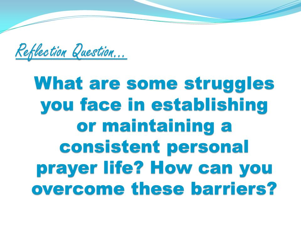 Reflection Question… What are some struggles you face in establishing or maintaining a consistent personal prayer life.