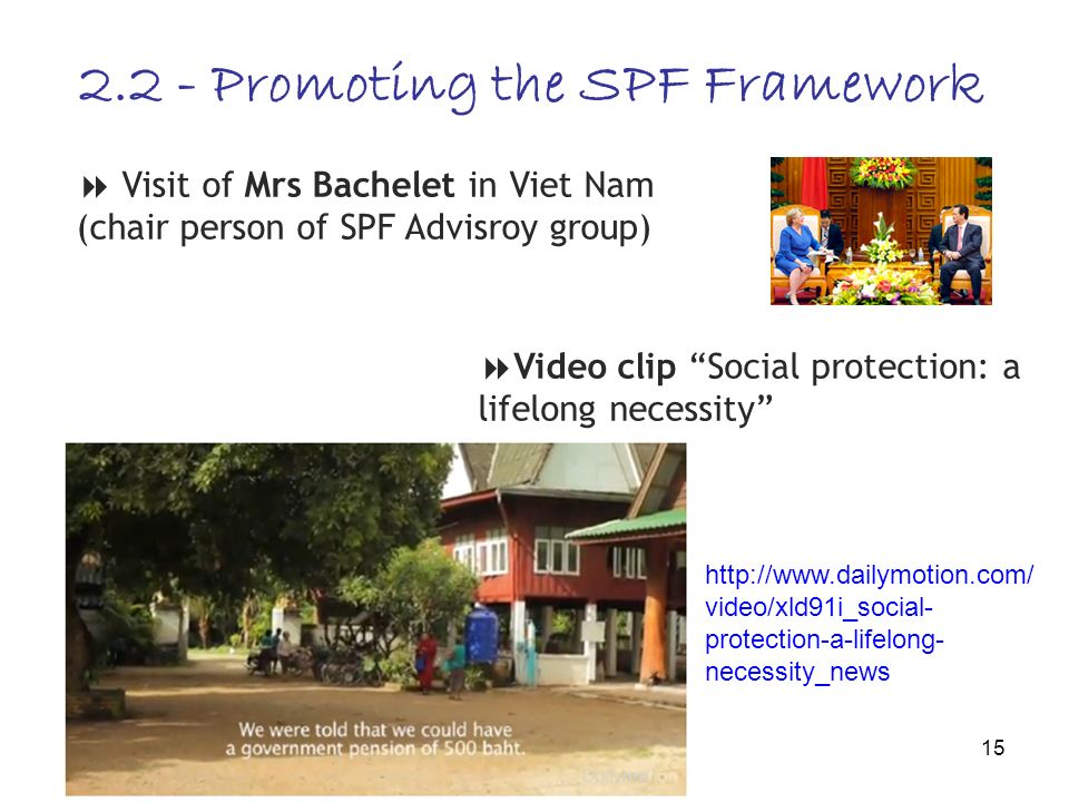 15 Visit of Mrs Bachelet in Viet Nam (chair person of SPF Advisroy group) 2.2 - Promoting the SPF Framework Video clip Social protection: a lifelong necessity http://www.dailymotion.com/ video/xld91i_social- protection-a-lifelong- necessity_news