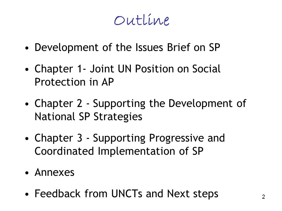 2 Development of the Issues Brief on SP Chapter 1- Joint UN Position on Social Protection in AP Chapter 2 - Supporting the Development of National SP Strategies Chapter 3 - Supporting Progressive and Coordinated Implementation of SP Annexes Feedback from UNCTs and Next steps Outline